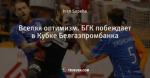 Вселяя оптимизм. БГК побеждает в Кубке Белгазпромбанка