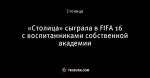 «Столица» сыграла в FIFA 16 с воспитанниками собственной академии