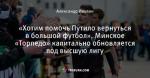 «Хотим помочь Путило вернуться в большой футбол». Минское «Торпедо» капитально обновляется под высшую лигу
