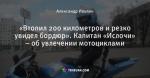 «Втопил 200 километров и резко увидел бордюр». Капитан «Ислочи» – об увлечении мотоциклами