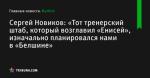 «Тот тренерский штаб, который возглавил «Енисей», изначально планировался нами в «Белшине», сообщает Сергей Новиков - Футбол - by.tribuna.com