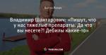 Владимир Шантарович: «Пишут, что у нас тяжелые препараты. Да что вы несете?! Дебилы какие-то»