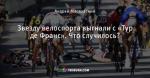 Звезду велоспорта выгнали с «Тур де Франс». Что случилось?