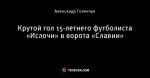 Крутой гол 15-летнего футболиста «Ислочи» в ворота «Славии»