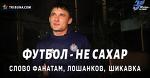 ФУТБОЛ – НЕ САХАР: Слово фанатам, Лошанков, Шикавка