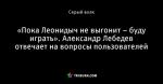 «Пока Леонидыч не выгонит – буду играть». Александр Лебедев отвечает на вопросы пользователей
