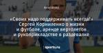 «Своих надо поддерживать всегда!» Сергей Корниленко о жизни и футболе, аренде вертолетов и рукоприкладстве в раздевалке