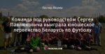 Команда под руководством Сергея Павлюковича выиграла юношеское первенство Беларусь по футболу