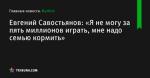 Евгений Савостьянов: «Я не могу за пять миллионов играть, мне надо семью кормить» - Футбол - by.tribuna.com