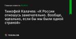 Тимофей Калачев: «К России отношусь замечательно. Вообще, идеально, если бы мы были одной страной» - Футбол - by.tribuna.com
