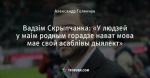Вадзім Скрыпчанка: «У людзей у маім родным горадзе нават мова мае свой асаблівы дыялект»