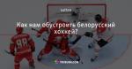 Как нам обустроить белорусский хоккей?