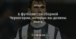 6 футболистов сборной Черногории, которых вы должны знать