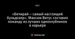 «Бечирай – самый настоящий бульдозер».  Максим Витус составил  команду из лучших одноклубников в карьере