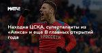 Находка ЦСКА, суперталанты из «Аякса» и еще 8 главных открытий года