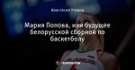 Мария Попова, или будущее белорусской сборной по баскетболу