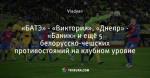 «БАТЭ» - «Виктория», «Днепр» - «Баник» и ещё 5 белорусско-чешских противостояний на клубном уровне