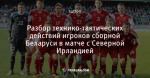 Разбор технико-тактических действий игроков сборной Беларуси в матче с Северной Ирландией