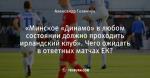 «Минское «Динамо» в любом состоянии должно проходить ирландский клуб». Чего ожидать в ответных матчах ЕК?