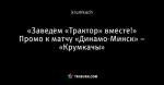 «Заведем «Трактор» вместе!» Промо к матчу «Динамо-Минск» – «Крумкачы»