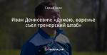 Иван Денисевич: «Думаю, варенье съел тренерский штаб»