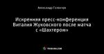 Искренняя пресс-конференция Виталия Жуковского после матча с «Шахтером»