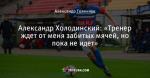 Александр Холодинский: «Тренер ждет от меня забитых мячей, но пока не идет»