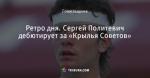 Ретро дня. Сергей Политевич дебютирует за «Крылья Советов»