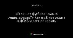 «Если нет футбола, смысл существовать?» Как в 18 лет уехать в ЦСКА и всех покорить