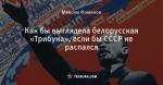 Как бы выглядела белорусская «Трибуна», если бы СССР не распался