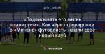 «Подписывать его мы не планируем». Как через тренировки в «Минске» футболисты нашли себе новый клуб