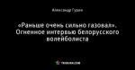 «Раньше очень сильно газовал». Огненное интервью белорусского волейболиста