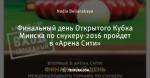 Финальный день Открытого Кубка Минска по снукеру-2016 пройдет в «Арена Сити»