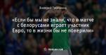 «Если бы мы не знали, что в матче с белорусами играет участник Евро, то в жизни бы не поверили»