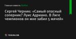 Сергей Черник: «Самый опасный соперник? Луис Адриано. В Лиге чемпионов он мне забил 5 мячей»