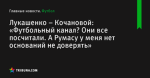 «Футбольный канал? Они все посчитали. А Румасу у меня нет оснований не доверять», сообщает Лукашенко – Кочановой - Футбол - by.tribuna.com