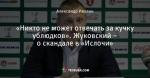 «Никто не может отвечать за кучку ублюдков». Жуковский – о скандале в «Ислочи»