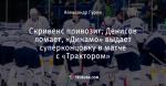 Скривенс привозит, Денисов ломает, «Динамо» выдает суперконцовку в матче с «Трактором»