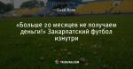 «Больше 20 месяцев не получаем деньги!» Закарпатский футбол изнутри