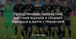 Разбор технико-тактический действий игроков в сборной Беларуси в матче с Норвегией