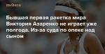 Бывшая первая ракетка мира Виктория Азаренко неиграет уже полгода. Из-за суда поопеке над сыном