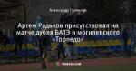 Артем Радьков присутствовал на матче дубля БАТЭ и могилевского «Торпедо»