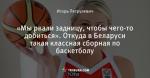 «Мы рвали задницу, чтобы чего-то добиться». Откуда в Беларуси такая классная сборная по баскетболу