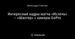 Интересные кадры матча «Ислочь» – «Шахтер» с камеры GoPro