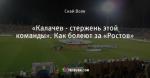 «Калачев - стержень этой команды». Как болеют за «Ростов»
