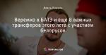 Веремко в БАТЭ и еще 8 важных трансферов этого лета с участием белорусов