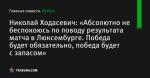 Николай Ходасевич: «Абсолютно не беспокоюсь по поводу результата матча в Люксембурге. Победа будет обязательно, победа будет с запасом»