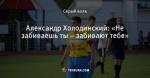Александр Холодинский: «Не забиваешь ты – забивают тебе»