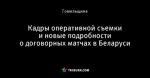 Кадры оперативной съемки и новые подробности о договорных матчах в Беларуси