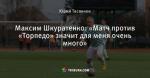 Максим Шкуратенко: «Матч против «Торпедо»  значит для меня очень много»